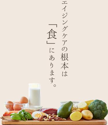 エイジングケアの根本は「食」にあります。